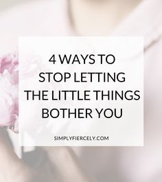 4 Ways to Stop Letting the Little Things Bother You