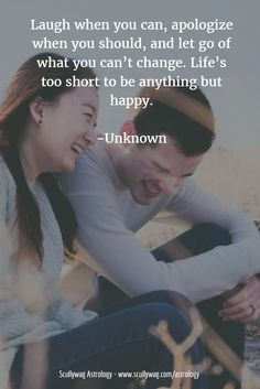 Laugh when you can, apologize when you should, and let go of what you can't change. Life's too short to be anything but happy.  -Unknown