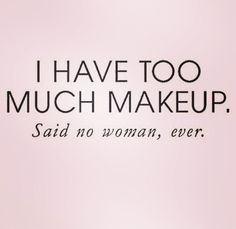I HAVE TOO MUCH MAKEUP.     Said no woman, ever.