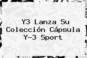 http://tecnoautos.com/wp-content/uploads/imagenes/tendencias/thumbs/y3-lanza-su-coleccion-capsula-y3-sport.jpg Sport. Y3 lanza su colección cápsula Y-3 Sport, Enlaces, Imágenes, Videos y Tweets - http://tecnoautos.com/actualidad/sport-y3-lanza-su-coleccion-capsula-y3-sport/