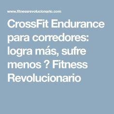 CrossFit Endurance para corredores: logra más, sufre menos ⋆ Fitness Revolucionario