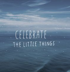 Celebrate the little things ♥