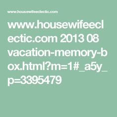 www.housewifeeclectic.com 2013 08 vacation-memory-box.html?m=1#_a5y_p=3395479