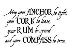 "Sailors Quote - ""May your anchor be tight, your cork be loose, your rum be spiced and your compass be true."" - Danny Taddei <3"