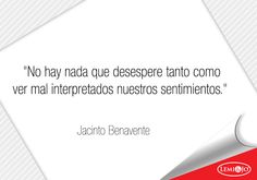 """""""No hay nada que desespere tanto como ver mal interpretados nuestros sentimientos."""" Jacinto Benavente  #frases"""