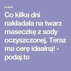 Co kilka dni nakładała na twarz maseczkę z sody oczyszczonej. Teraz ma cerę idealną! - podaj.to Healthy Beauty, Health And Beauty, Make Up Tricks, Face Massage, Simple Life Hacks, Natural Cosmetics, Nutrition, Good To Know, Health Benefits