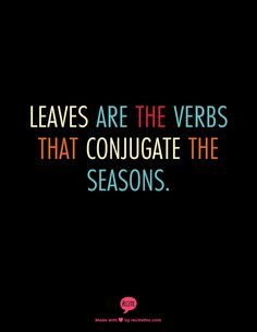 Leaves are the verbs that conjugate the seasons.