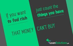 If you want to FEEL RICH, just count the things you have, that MONEY CAN'T BUY