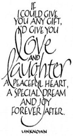 """""""If I could give you any gift, I'd give you love & laughter, a peaceful heart, a special dream and Joy forever after."""""""