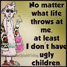 Maxine- This reminds me of something my mom would say...haha.