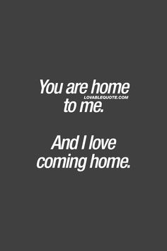 You are home to me. And I love coming home. ❤ When your boyfriend, husband, girlfriend or wife feels like home to you. When there's no better feeling than being with him or her. When you absolutely LOVE coming home. ❤ Lovable Quote - #youandme #homesweeth