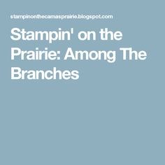 Stampin' on the Prairie: Among The Branches