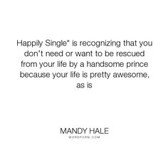 "Mandy Hale - ""Happily Single"" is recognizing that you don�t need or want to be rescued from your..."". happiness, happy, self-love, single-woman, happily-ever-after, happy-endings, single-life, the-single-woman, prince-charming, being-single, loving-yourself, single, prince, fairytales, happily-single, standing-alone, write-your-own-fairytale"