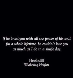 """""""If he loved you with all the power of his soul for a whole lifetime, he couldn't love you as much as I do in a single day."""" -- Heathcliff, Wuthering Heights -- Emily Bronte Although I wasn't a fan of Heathcliff, it's still a great quote Book Quotes Love, Quotes Dream, Movie Quotes, Great Quotes, Quotes To Live By, Inspirational Quotes, Classic Book Quotes, Romantic Book Quotes, Reading Quotes"""