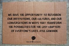 We have the opportunity to refashion our institutions, our cultures, and our conversations in ways that transform the possibilities for the last chapters of everyone's lives. Atul Gawande