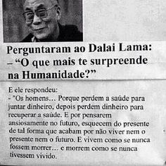 Perguntaram ao Dalai Lama: O QUE MAIS TE SURPREENDE NA HUMANIDADE? E ele respondeu: os homens... Porque perdem a saúde para juntar dinheiro depois perdem dinheiro para recuperar a saúde. E por pensarem ansiosamente no futuro esquecem do presente de tal forma que acabam por não viver nem o presente nem o futuro. E vivem como se nunca fossem morrer... E morrem como se nunca tivessem vivido. #liveness #morning #frases #frasedodia #quotes #dalailama #humanidade #inspiration #intentionalliving…