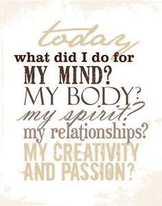 Today...What did I do for my mind? my body? my spirit? my relationships? my creativity? my passion?