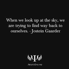 When we look up at the sky, we are trying to find way back to ourselves. - Jostein Gaarder