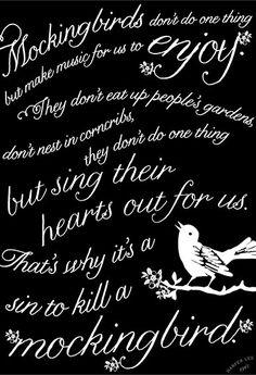 """Mockingbirds don't do one thing....""    From http://lookmamaloves.wordpress.com/2012/10/15/to-kill-a-mockingbird/#"