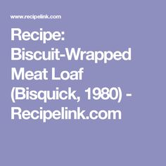 Recipe: Biscuit-Wrapped Meat Loaf (Bisquick, 1980) - Recipelink.com