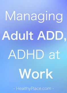 """""""Learn about ADD at work, the problems faced by adults with ADHD at work, and proven strategies for managing adult ADD at work."""" www.HealthyPlace.com"""