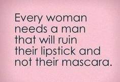 Too many men have ruined my mascara ... I'd MUCH rather reapply my lipstick!