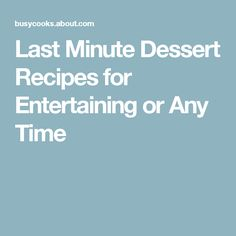 Last Minute Dessert Recipes for Entertaining or Any Time