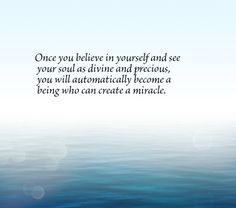 Once you believe in yourself and see your soul as divine and precious, you will automatically become a being who can create a miracle.