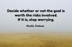 Amelia Earhart / Decide whether or not the goal is worth the risks involved. If it is, stop worrying.