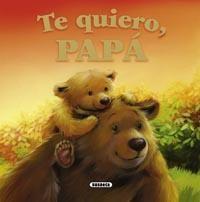 Te quiero Papá, Susaeta. En este precioso libro ilustrado, un simpático osezno le cuenta a su papá los innumerables motivos por los que le quiere: por ser paciente con él, por enseñarle a pescar, por hacerle reír cuando está triste...