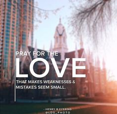 """""""Pray for the LOVE that makes weaknesses & mistakes seem small."""" Henry B. Eyring"""