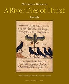 A River Dies of Thirst:   This remarkable collection of poems, meditations, fragments, and journal entries was Mahmoud Darwish's last volume to come out in Arabic. This River is at once lyrical and philosophical, questioning and wise, full of irony, resistance, and play. Darwish's musings on unrest and loss dwell on love and humanity; myth and dream are inseparable from truth. Throughout this personal collection, Darwish returns frequently to his ongoing and often lighthearted conversa...