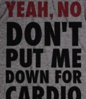 Yeah, No (Don't Put Me Down For Cardio) -- Pitch Perfect T's...a whole lot of selection!