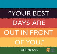 Your best days are in front of you! Always remember things can get better. Read more inspirational quotes, poems and tips.
