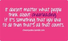 It doesn't matter what people think about cheerleading, if it's something that you love to do then that's all that counts! I love cheerleading so much.