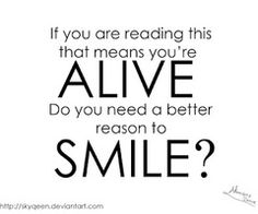 If you are reading this, that means you're alive. Do you need a better reason to smile?