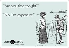 Always. I'm always expensive. LOL