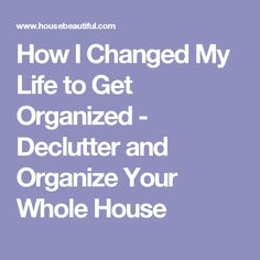How I Changed My Life to Get Organized - Declutter and Organize Your Whole House
