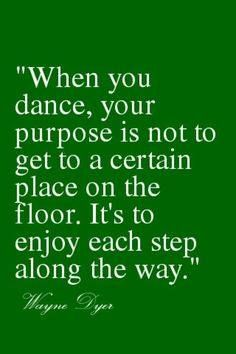 when you dance, your purpose is not to get to a certain place on the floor.  It's to enjoy each step along the way