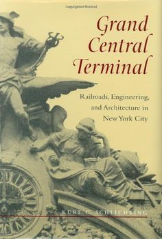 Grand Central Terminal: Railroads, Engineering, and Architecture in New York City   ISBN-13: 9780801865107