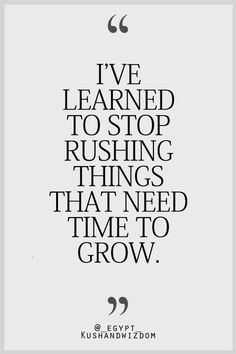 Stop rushing things that need time to grow. -- inspirational quote