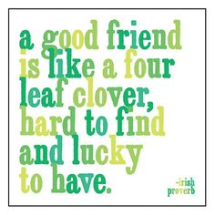 A good friend is like a four leaf clover, hard to find and lucky to have