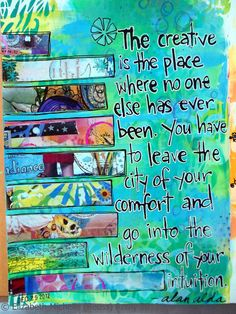 The creative place is the place is where no one else has ever been, you have to leave the city of your comfort and go into the wilderness of your intuition.