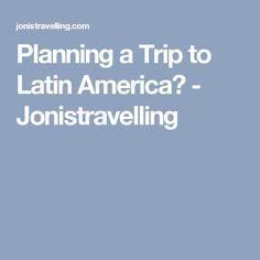 1fddf089cb0c Planning a Trip to Latin America  - Jonistravelling Latin America