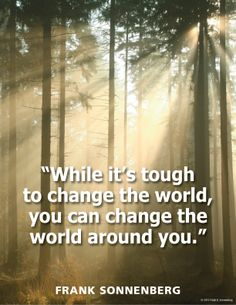 """""""While it's tough to change the world, you can change the world around you."""" www.FrankSonnenbergOnline.com"""