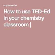 How to use TED-Ed in your chemistry classroom |