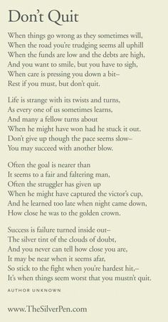 Don't quit. My late grandfather, a prominent hotel manager, use to print this poem on cards and have the maids lay it on the pillows at night during turn down service. Words to live by that have gotten me through many difficult battles.