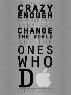 The ones who are crazy enough to think they can change the world...