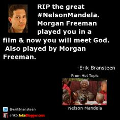 RIP the great #NelsonMandela. Morgan Freeman played you in a film & now you will meet God.  Also played by Morgan Freeman. -  by Erik Bransteen