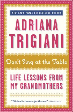 """""""Don't Sing at the Table: Life Lessons From My Grandmothers"""" by Adriana Trigiani. Fabulous! Will make you miss your grandma's."""